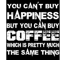 You Can't Buy Happiness But You Can Buy Coffee Which Is Pretty Much The Same Thing - Custom Tshirts Photographic Print