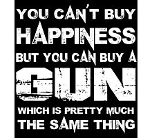 You Can't Buy Happiness But You Can Buy A Gun Which Is Pretty Much The Same Thing - Custom Tshirts Photographic Print