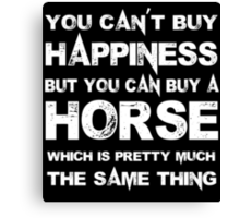 You Can't Buy Happiness But You Can Buy A Horse Which Is Pretty Much The Same Thing - Custom Tshirts Canvas Print