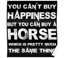 You Can't Buy Happiness But You Can Buy A Horse Which Is Pretty Much The Same Thing - Custom Tshirts Poster