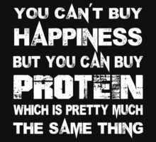 You Can't Buy Happiness But You Can Buy Protein Which Is Pretty Much The Same Thing - Custom Tshirts by custom222