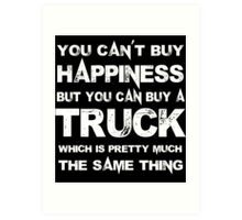 You Can't Buy Happiness But You Can Buy A Truck Which Is Pretty Much The Same Thing - Custom Tshirts Art Print