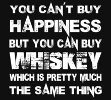 You Can't Buy Happiness But You Can Buy A Whiskey Which Is Pretty Much The Same Thing - Custom Tshirts by custom222