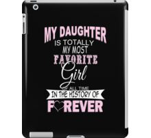 My Daughter Is Totally My Most Favorite Girl Of All Time In The History Of Forever - Custom Tshirt iPad Case/Skin