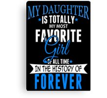 My Daughter Is Totally My Most Favorite Girl Of All Time In The History Of Forever - Custom Tshirt Canvas Print