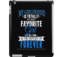 My Girlfriend Is Totally My Most Favorite Girl Of All Time In The History Of Forever - Custom Tshirt iPad Case/Skin