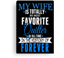 My Wife Is Totally My Most Favorite Quilter Of All Time In The History Of Forever - Custom Tshirt Canvas Print