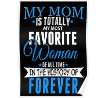 My Mom Is Totally My Most Favorite Woman Of All Time In The History Of Forever - Custom Tshirt Poster