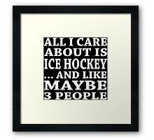 All I Care About Is Ice Hockey... And Like Maybe 3 People - TShirts & Hoodies Framed Print