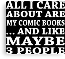 All I Care About Is My Comic Books... And Like Maybe 3 People - TShirts & Hoodies Canvas Print