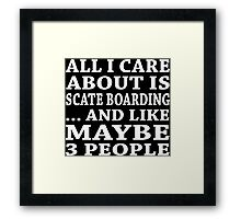 All I Care About Is Scate Boarding... And Like Maybe 3 People - TShirts & Hoodies Framed Print