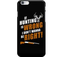 If Hunting Is Wrong I Don't Wanna Be Right - Funny Tshirts iPhone Case/Skin