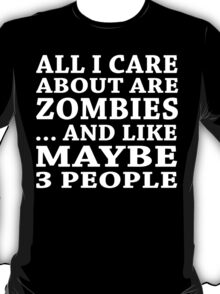 All I Care About Is Zombiles... And Like Maybe 3 People - TShirts & Hoodies T-Shirt