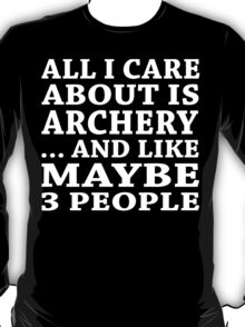 All I Care About Is Archery ... And Like Maybe 3 People - TShirts & Hoodies T-Shirt
