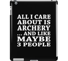 All I Care About Is Archery ... And Like Maybe 3 People - TShirts & Hoodies iPad Case/Skin