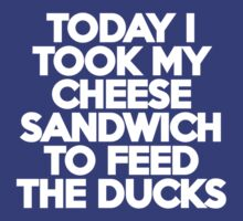 Today I took my cheese sandwich to feed the ducks T-Shirt
