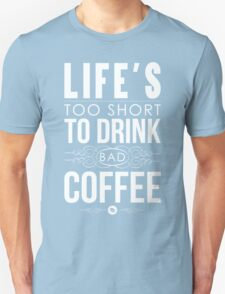 Life's too short to drink bad coffee T-Shirt