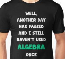 Another Day Has Passed And I Still Haven't Used Algebra! Unisex T-Shirt