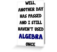 Another Day Has Passed And I Still Haven't Used Algebra! Greeting Card