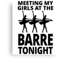 MEETING MY GIRLS AT THE BARRE TONIGHT Canvas Print