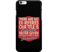 """There are no Ex-Referees... Our title is earned never given and what's earned is yours forever"" Collection #24033 iPhone Case/Skin"