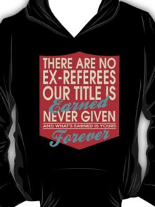 """""""There are no Ex-Referees... Our title is earned never given and what's earned is yours forever"""" Collection #24033 T-Shirt"""