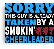 Sorry This Guy Is Already Taken By A Smokin Hot Cheerlender - Funny Tshirts Canvas Print