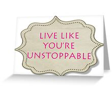 LIVE LIKE YOU'RE UNSTOPPABLE Greeting Card