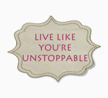 LIVE LIKE YOU'RE UNSTOPPABLE by EARNESTDESIGNS