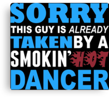Sorry This Guy Is Already Taken By A Smokin Hot Dancer - Funny Tshirts Canvas Print