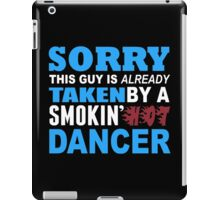 Sorry This Guy Is Already Taken By A Smokin Hot Dancer - Funny Tshirts iPad Case/Skin