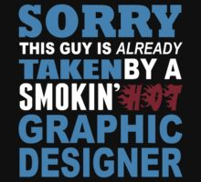 Sorry This Guy Is Already Taken By A Smokin Hot Graphic Designer - Funny Tshirts by custom222