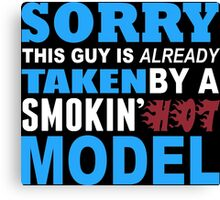 Sorry This Guy Is Already Taken By A Smokin Hot Model - Funny Tshirts Canvas Print