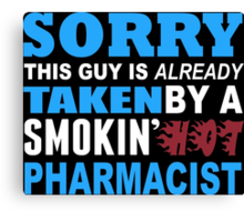 Sorry This Guy Is Already Taken By A Smokin Hot Pharmacist - Funny Tshirts Canvas Print