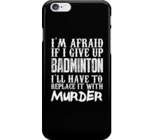 I'm Afraid If I Give Up Badminton I'll Have To Replace It With Murder - Custom Tshirts iPhone Case/Skin
