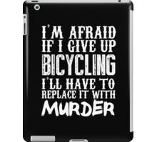 I'm Afraid If I Give Up Bicycling I'll Have To Replace It With Murder - Custom Tshirts iPad Case/Skin