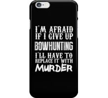 I'm Afraid If I Give Up Bowhunting I'll Have To Replace It With Murder - Custom Tshirts iPhone Case/Skin