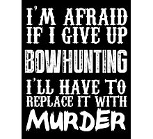 I'm Afraid If I Give Up Bowhunting I'll Have To Replace It With Murder - Custom Tshirts Photographic Print
