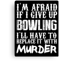 I'm Afraid If I Give Up Bowling I'll Have To Replace It With Murder - Custom Tshirts Canvas Print