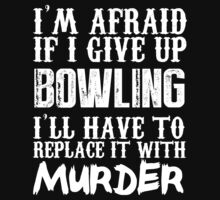 I'm Afraid If I Give Up Bowling I'll Have To Replace It With Murder - Custom Tshirts by custom333