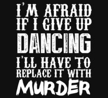 I'm Afraid If I Give Up Dancing I'll Have To Replace It With Murder - Custom Tshirts by custom333
