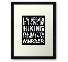 I'm Afraid If I Give Up Hiking I'll Have To Replace It With Murder - Custom Tshirts Framed Print