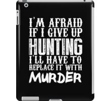 I'm Afraid If I Give Up Hunting I'll Have To Replace It With Murder - Custom Tshirts iPad Case/Skin