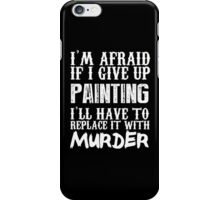I'm Afraid If I Give Up Painting I'll Have To Replace It With Murder - Custom Tshirts iPhone Case/Skin