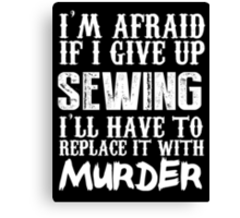 I'm Afraid If I Give Up Sewing I'll Have To Replace It With Murder - Custom Tshirts Canvas Print