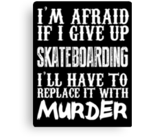 I'm Afraid If I Give Up Skateboarding I'll Have To Replace It With Murder - Custom Tshirts Canvas Print