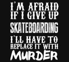 I'm Afraid If I Give Up Skateboarding I'll Have To Replace It With Murder - Custom Tshirts by custom333