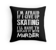 I'm Afraid If I Give Up Skating I'll Have To Replace It With Murder - Custom Tshirts Throw Pillow