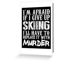 I'm Afraid If I Give Up Skiing I'll Have To Replace It With Murder - Custom Tshirts Greeting Card
