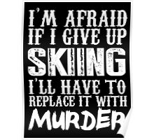 I'm Afraid If I Give Up Skiing I'll Have To Replace It With Murder - Custom Tshirts Poster